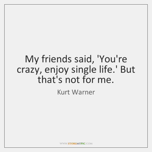 My Friends Said You Re Crazy Enjoy Single Life But That S Not