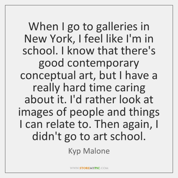 When I go to galleries in New York, I feel like I'm ...