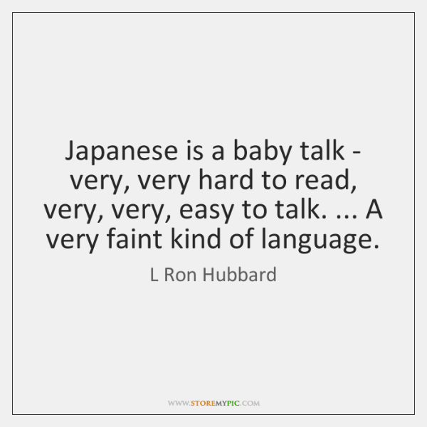 Japanese is a baby talk - very, very hard to read, very, ...