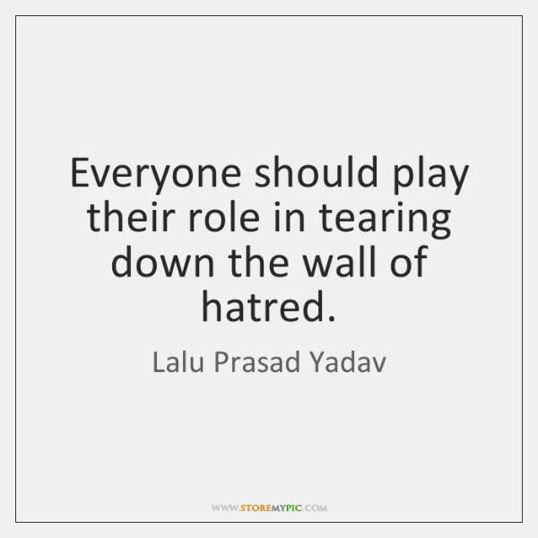 Everyone should play their role in tearing down the wall of hatred.