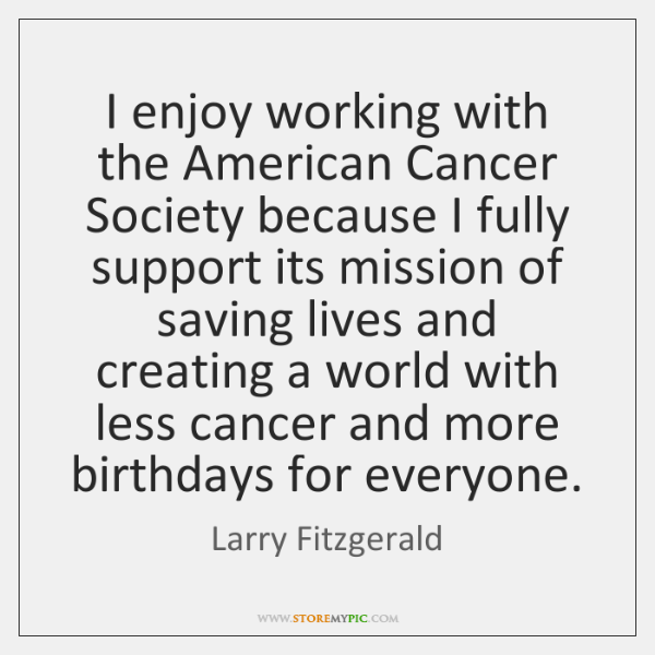 I enjoy working with the American Cancer Society because I fully support ...