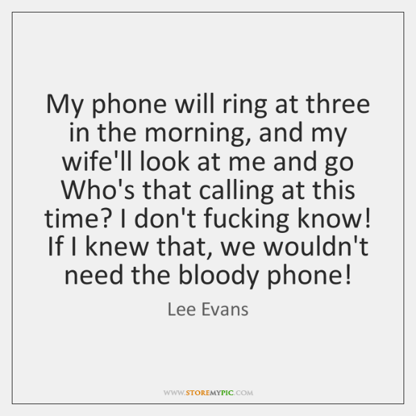 My phone will ring at three in the morning, and my wife'll ...