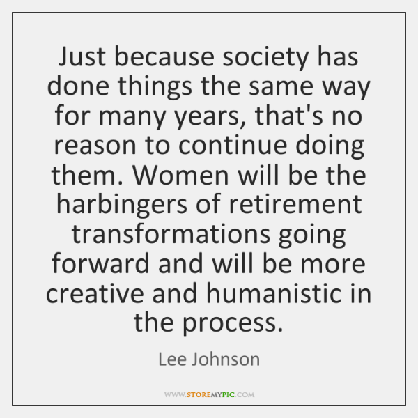 Just because society has done things the same way for many years, ...