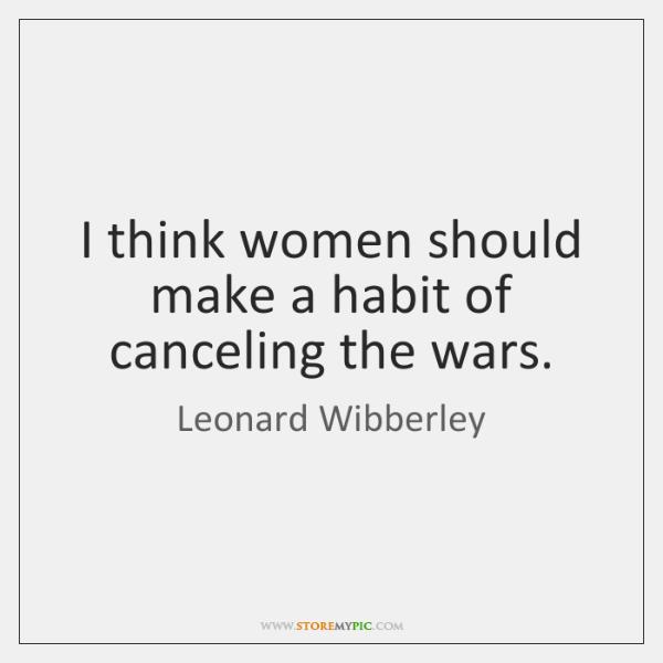 I think women should make a habit of canceling the wars.