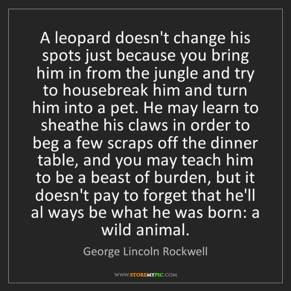 George Lincoln Rockwell: A leopard doesn't change his spots just because you bring...