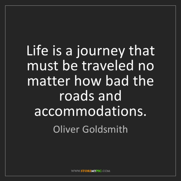 Oliver Goldsmith: Life is a journey that must be traveled no matter how...