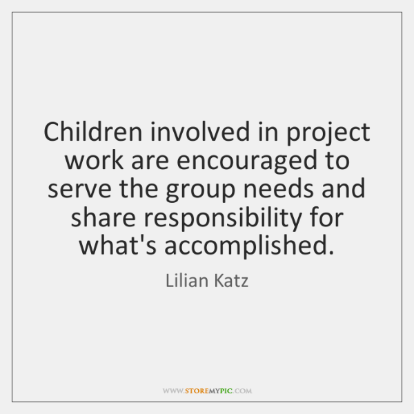 Children involved in project work are encouraged to serve the group needs ...