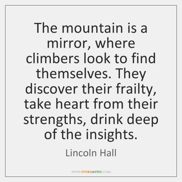 The mountain is a mirror, where climbers look to find themselves. They ...