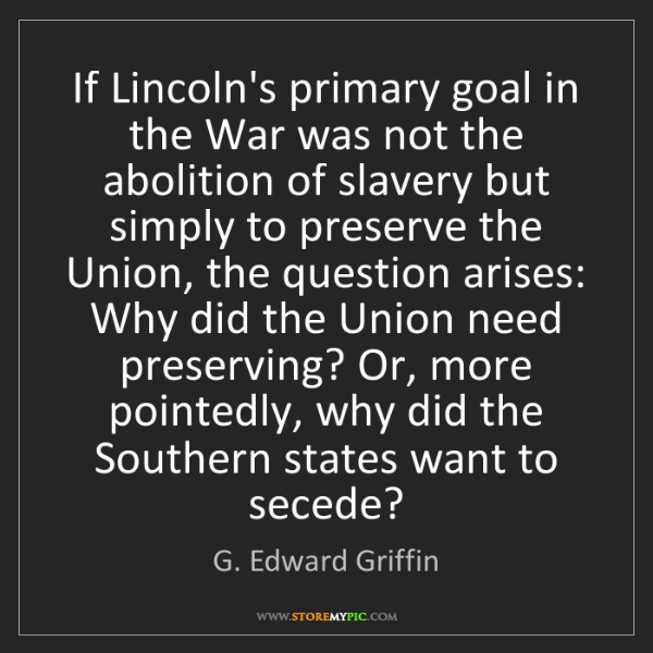 G. Edward Griffin: If Lincoln's primary goal in the War was not the abolition...