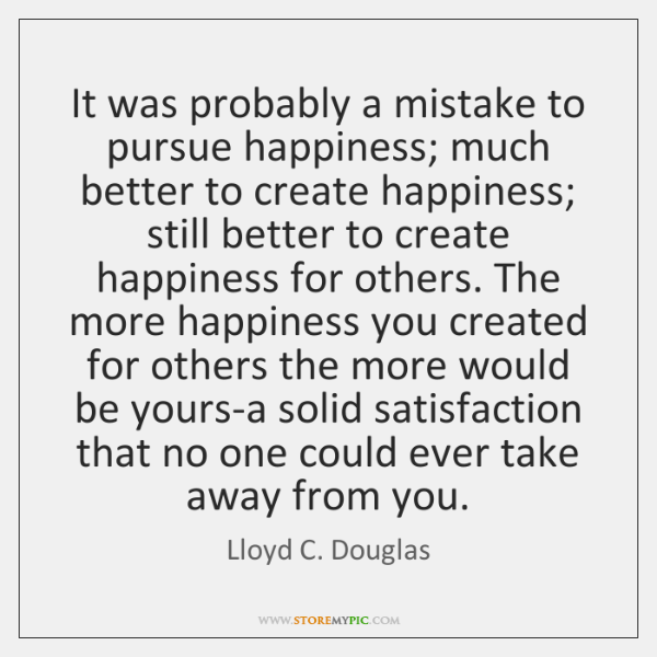 It was probably a mistake to pursue happiness; much better to create ...