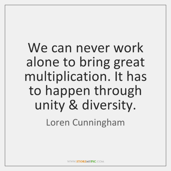 We can never work alone to bring great multiplication. It has to ...