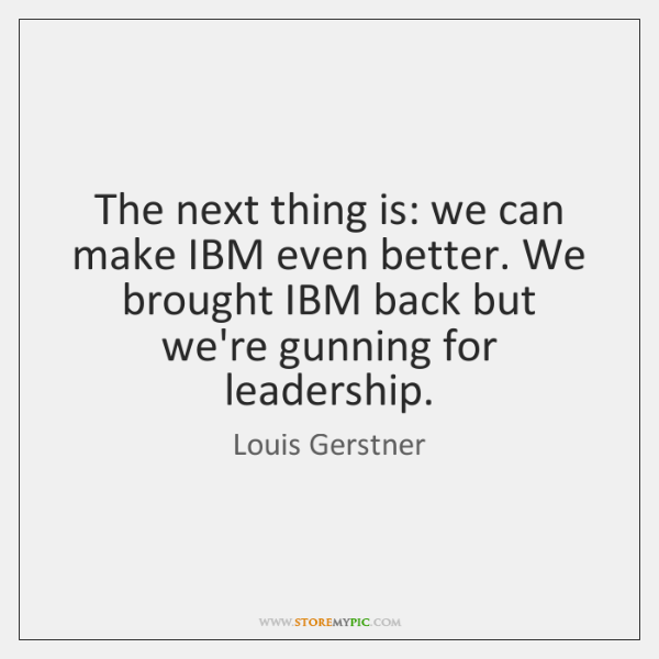 The next thing is: we can make IBM even better. We brought ...