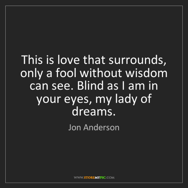 Jon Anderson: This is love that surrounds, only a fool without wisdom...