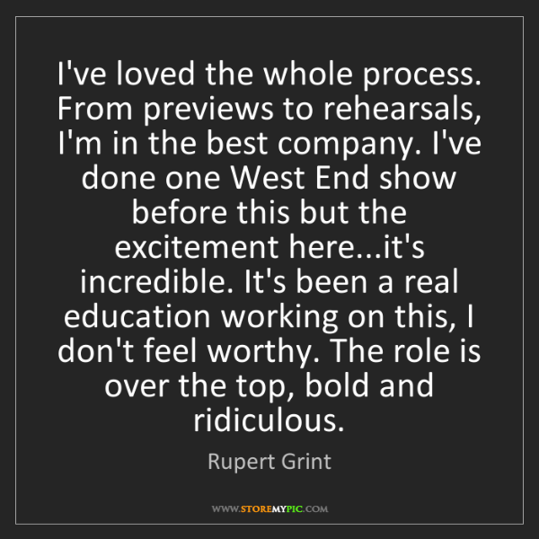 Rupert Grint: I've loved the whole process. From previews to rehearsals,...