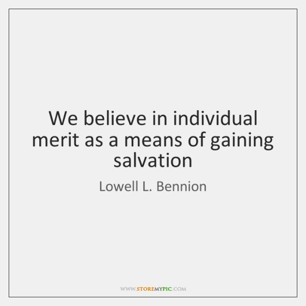 We believe in individual merit as a means of gaining salvation