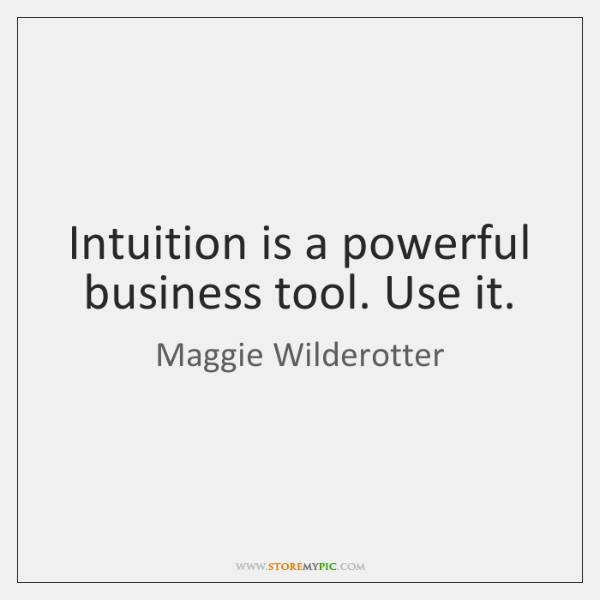 Intuition is a powerful business tool. Use it.