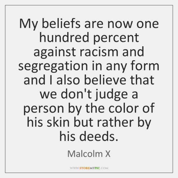 My beliefs are now one hundred percent against racism and segregation in ...