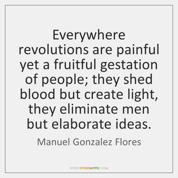 Everywhere revolutions are painful yet a fruitful gestation of people; they shed ...