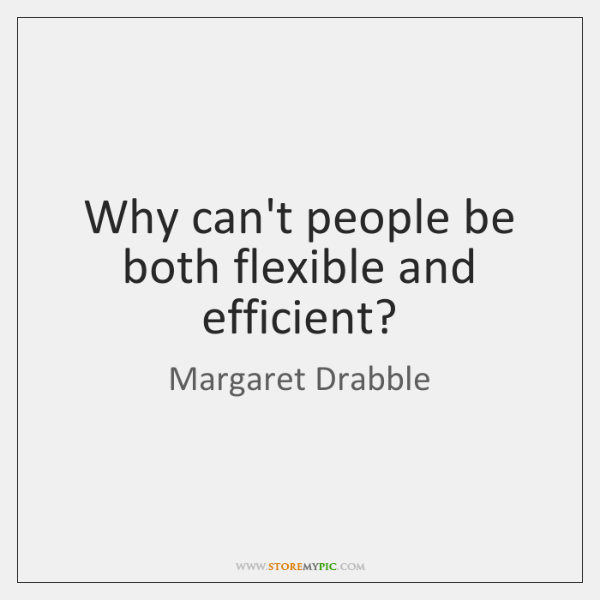 Why can't people be both flexible and efficient?