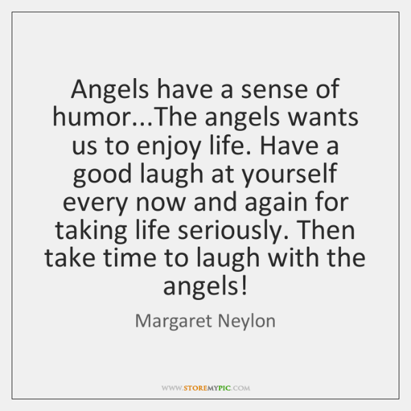 Angels have a sense of humor...The angels wants us to enjoy ...