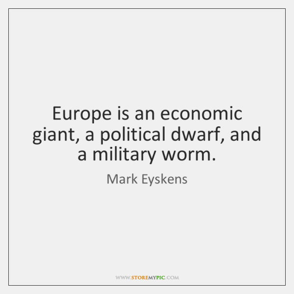 Europe is an economic giant, a political dwarf, and a military worm.