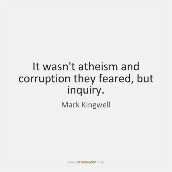 It wasn't atheism and corruption they feared, but inquiry.