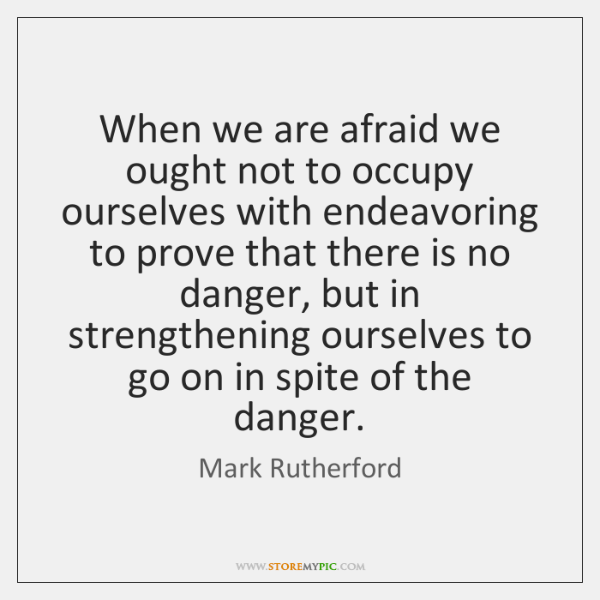 When we are afraid we ought not to occupy ourselves with endeavoring ...