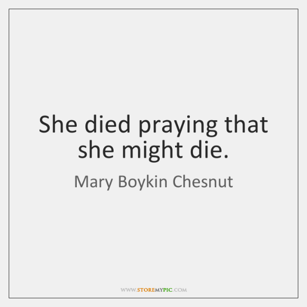 She died praying that she might die.