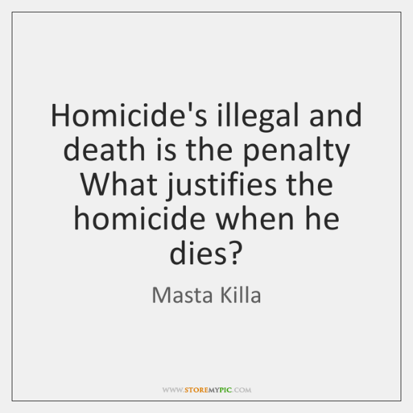 Homicide's illegal and death is the penalty  What justifies the homicide when ...