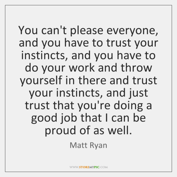 You can't please everyone, and you have to trust your instincts, and ...