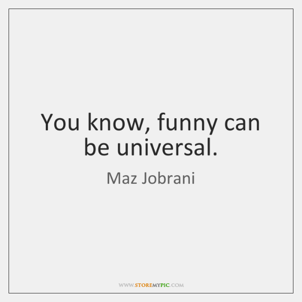 You know, funny can be universal.