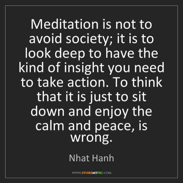 Nhat Hanh: Meditation is not to avoid society; it is to look deep...