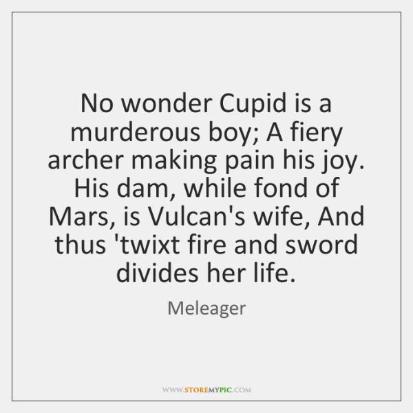 No wonder Cupid is a murderous boy; A fiery archer making pain ...