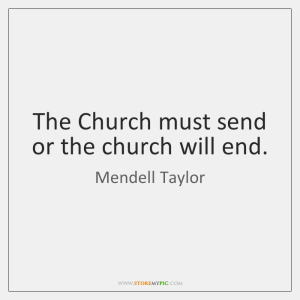 The Church must send or the church will end.