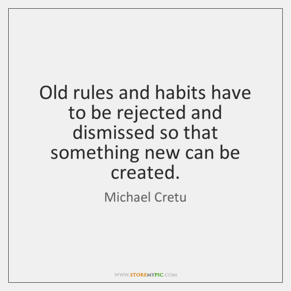 Old rules and habits have to be rejected and dismissed so that ...