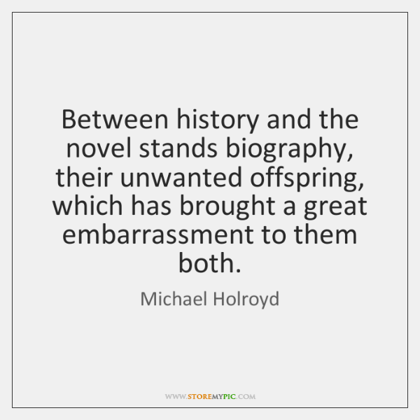 Between history and the novel stands biography, their unwanted offspring, which has ...
