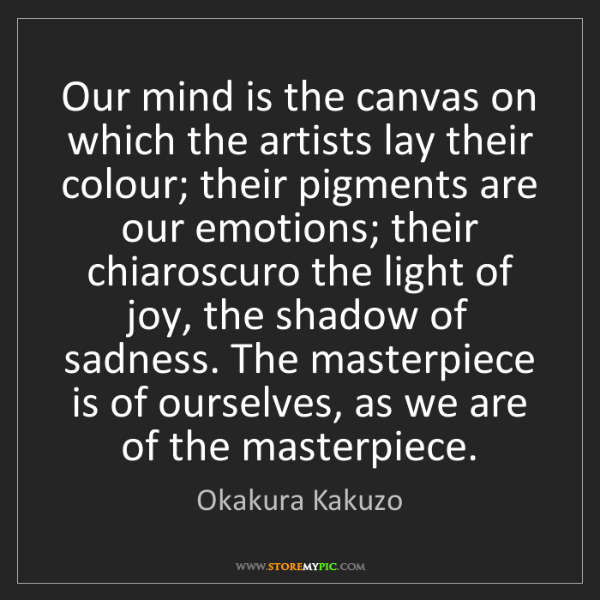 Okakura Kakuzo: Our mind is the canvas on which the artists lay their...