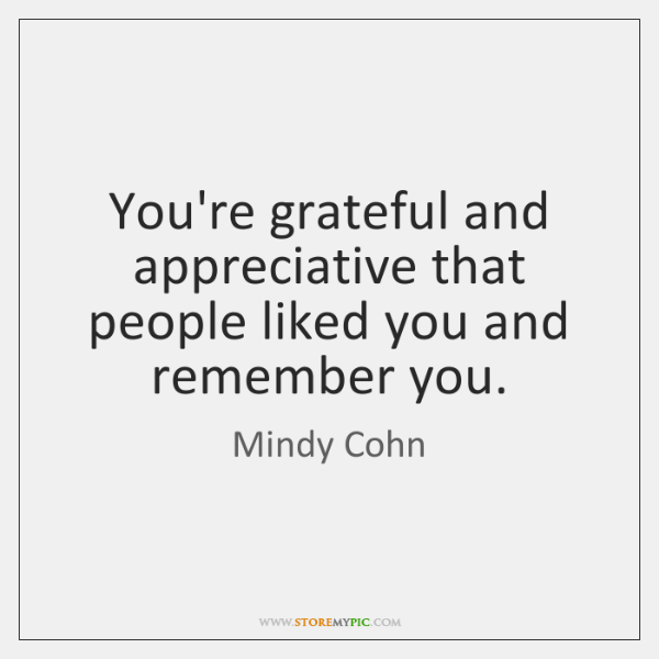 You're grateful and appreciative that people liked you and remember you.