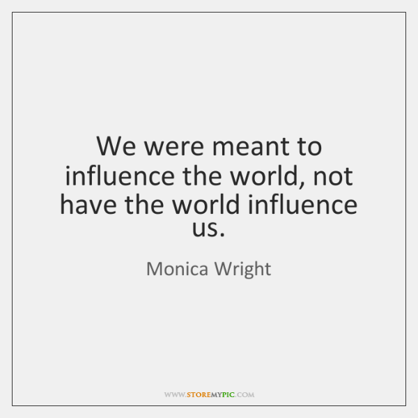 We were meant to influence the world, not have the world influence ...