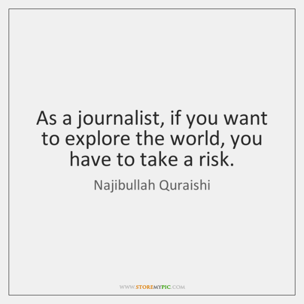 As a journalist, if you want to explore the world, you have ...