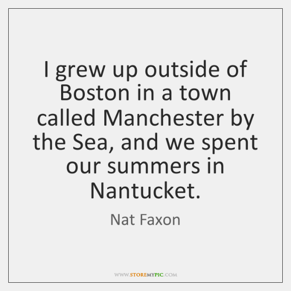 I grew up outside of Boston in a town called Manchester by ...
