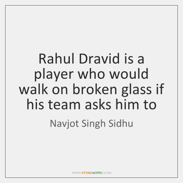 Rahul Dravid is a player who would walk on broken glass if ...