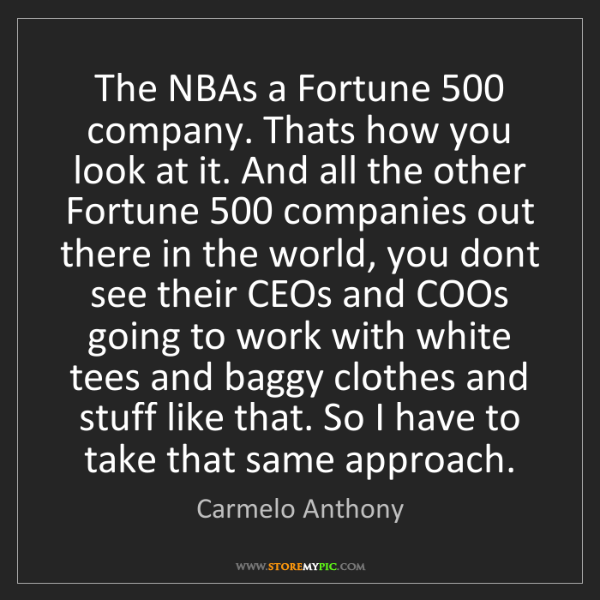 Carmelo Anthony: The NBAs a Fortune 500 company. Thats how you look at...