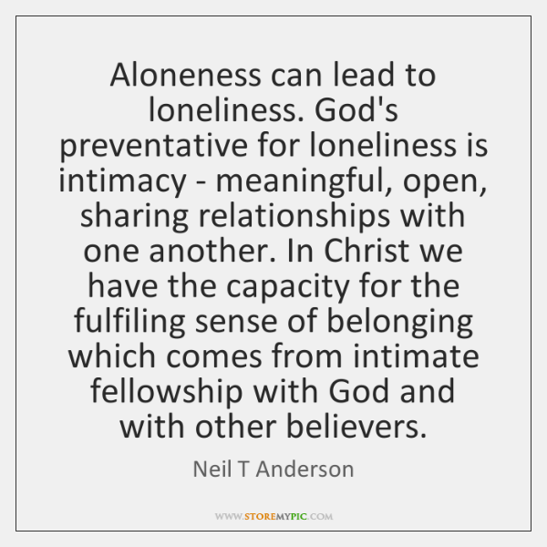 Aloneness can lead to loneliness. God's preventative for loneliness is intimacy - ...