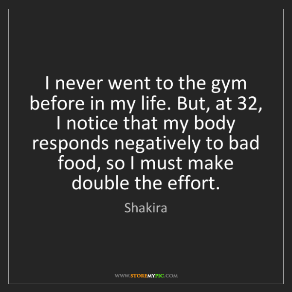 Shakira: I never went to the gym before in my life. But, at 32,...