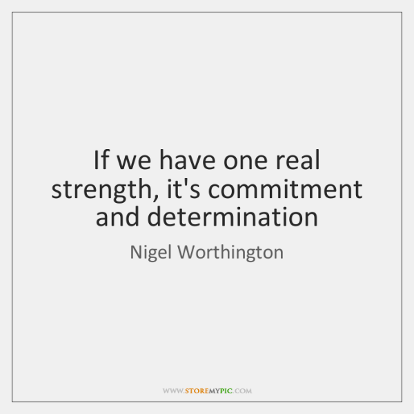 If we have one real strength, it's commitment and determination