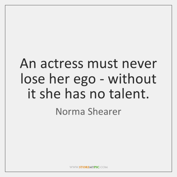 An actress must never lose her ego - without it she has ...