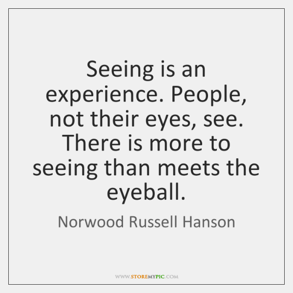 Seeing is an experience. People, not their eyes, see. There is more ...