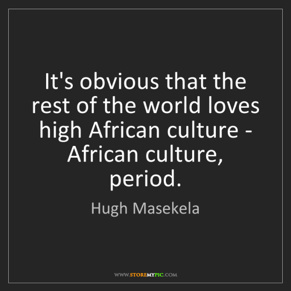 Hugh Masekela: It's obvious that the rest of the world loves high African...