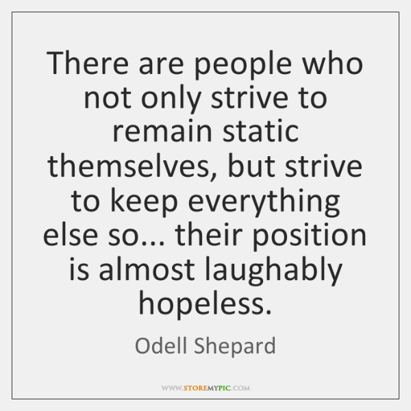 There are people who not only strive to remain static themselves, but ...